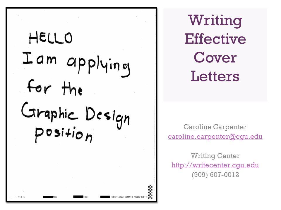 Writing Effective Cover Letters Caroline Carpenter caroline.carpenter@cgu.edu Writing Center http://writecenter.cgu.edu (909) 607-0012