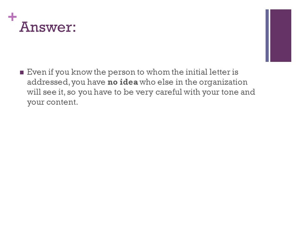 + Answer: Even if you know the person to whom the initial letter is addressed, you have no idea who else in the organization will see it, so you have