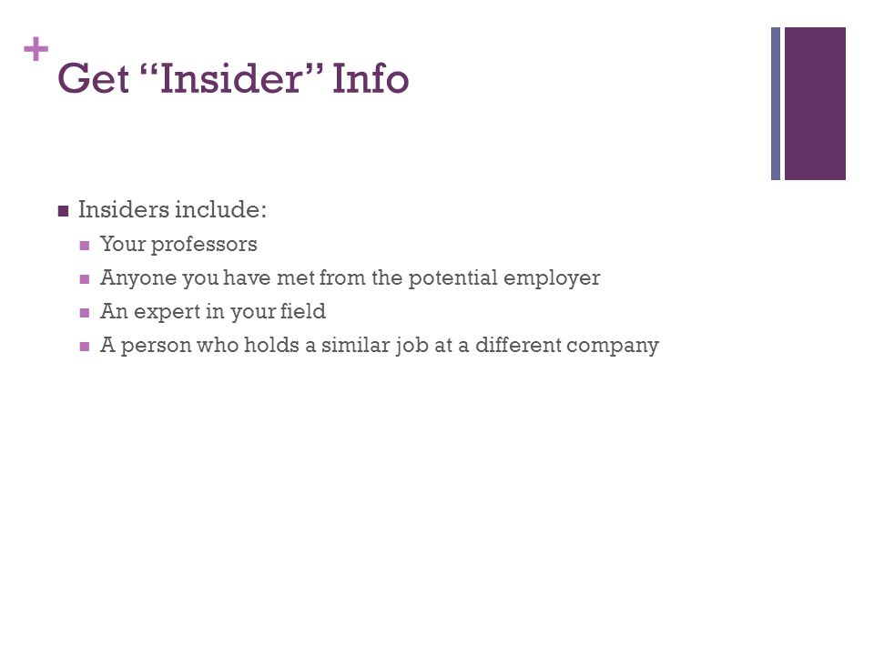 + Get Insider Info Insiders include: Your professors Anyone you have met from the potential employer An expert in your field A person who holds a simi