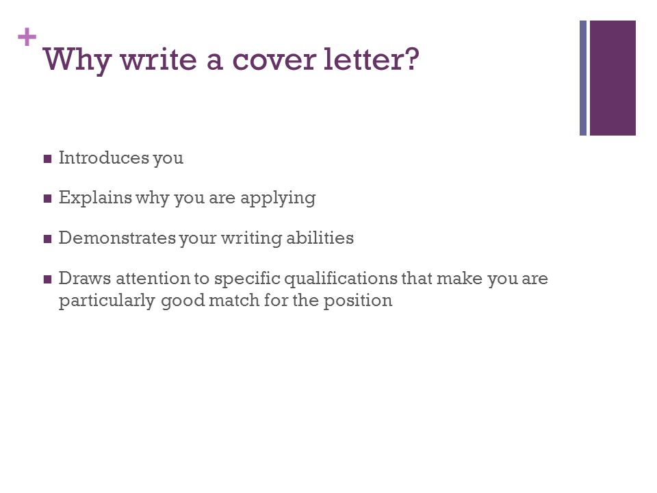 + Why write a cover letter? Introduces you Explains why you are applying Demonstrates your writing abilities Draws attention to specific qualification