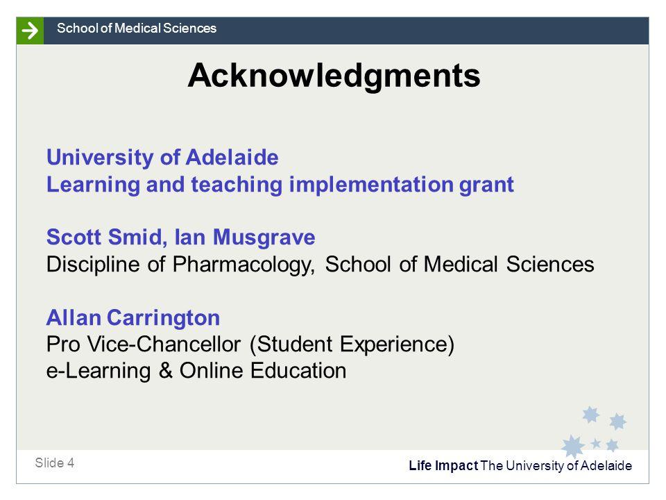 Life Impact The University of Adelaide Slide 4 School of Medical Sciences University of Adelaide Learning and teaching implementation grant Scott Smid
