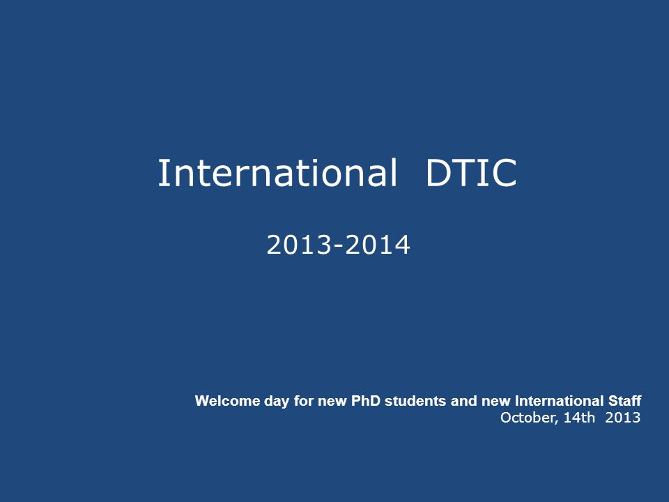 International DTIC 2013-2014 Welcome day for new PhD students and new International Staff October, 14th 2013