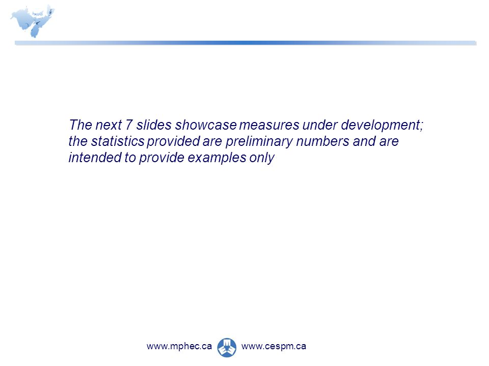 www.cespm.cawww.mphec.ca The next 7 slides showcase measures under development; the statistics provided are preliminary numbers and are intended to provide examples only