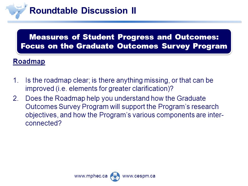 www.cespm.cawww.mphec.ca Roundtable Discussion II Roadmap 1.Is the roadmap clear; is there anything missing, or that can be improved (i.e.