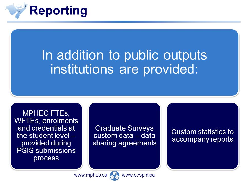 www.cespm.cawww.mphec.ca Reporting In addition to public outputs institutions are provided: MPHEC FTEs, WFTEs, enrolments and credentials at the student level – provided during PSIS submissions process Graduate Surveys custom data – data sharing agreements Custom statistics to accompany reports