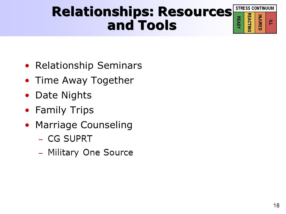 16 Relationships: Resources and Tools Relationship Seminars Time Away Together Date Nights Family Trips Marriage Counseling – – CG SUPRT – – Military