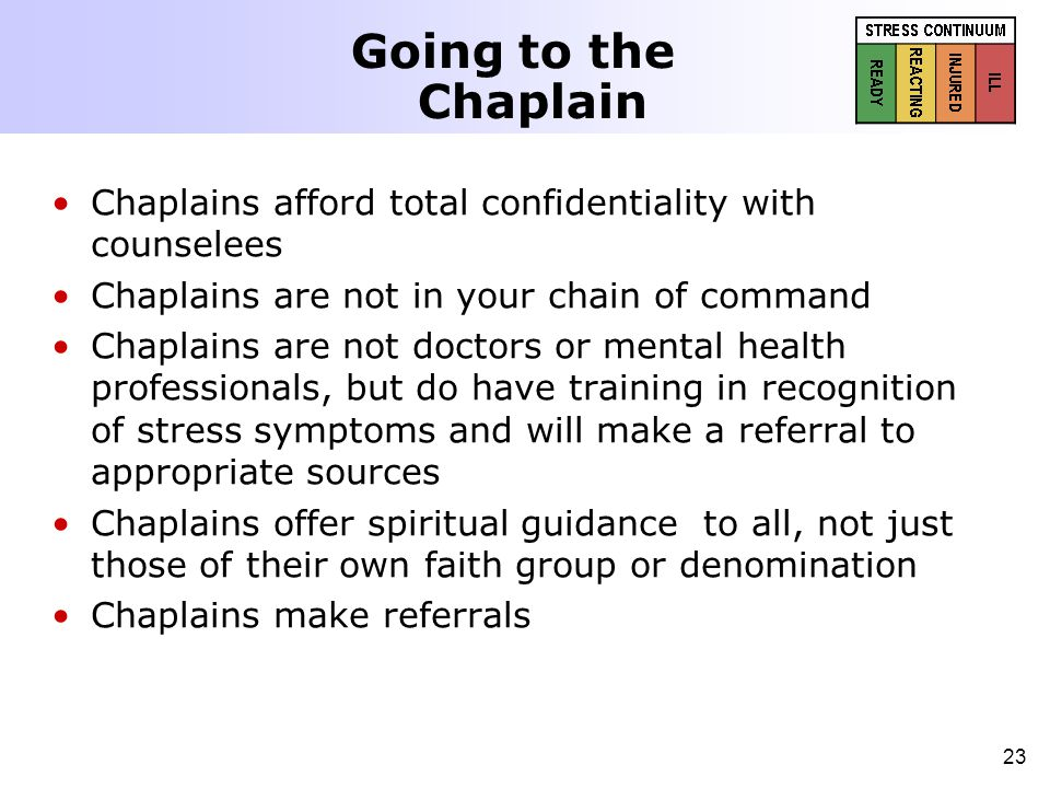 23 Going to the Chaplain Chaplains afford total confidentiality with counselees Chaplains are not in your chain of command Chaplains are not doctors o