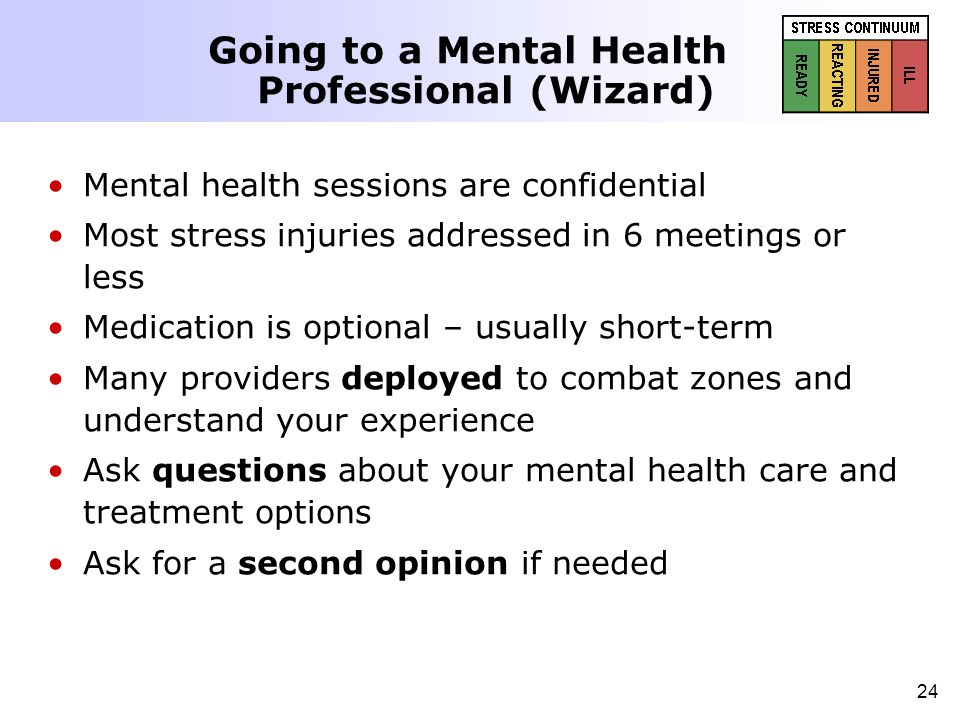 24 Going to a Mental Health Professional (Wizard) Mental health sessions are confidential Most stress injuries addressed in 6 meetings or less Medicat