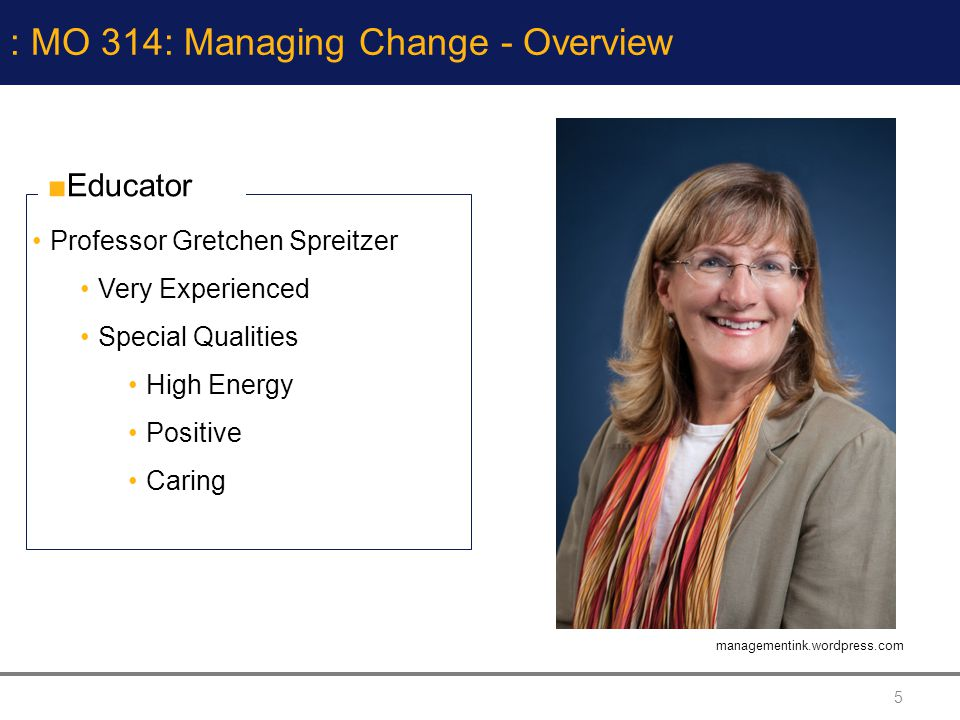 5 : MO 314: Managing Change - Overview Professor Gretchen Spreitzer Very Experienced Special Qualities High Energy Positive Caring Educator managementink.wordpress.com