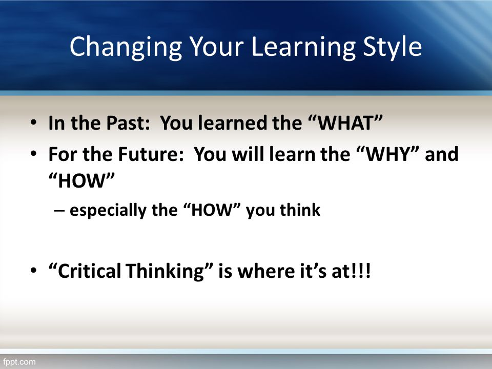 Changing Your Learning Style In the Past: You learned the WHAT For the Future: You will learn the WHY and HOW – especially the HOW you think Critical