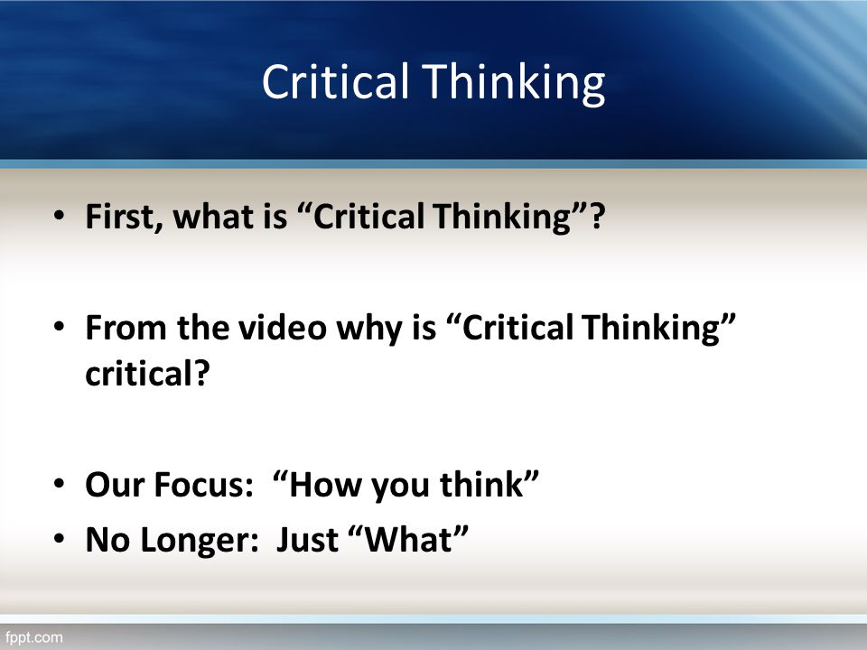 Critical Thinking First, what is Critical Thinking? From the video why is Critical Thinking critical? Our Focus: How you think No Longer: Just What