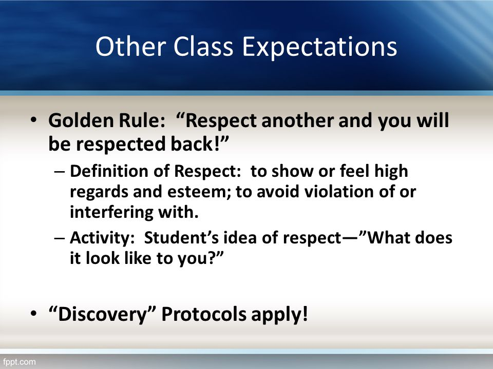 Other Class Expectations Golden Rule: Respect another and you will be respected back! – Definition of Respect: to show or feel high regards and esteem
