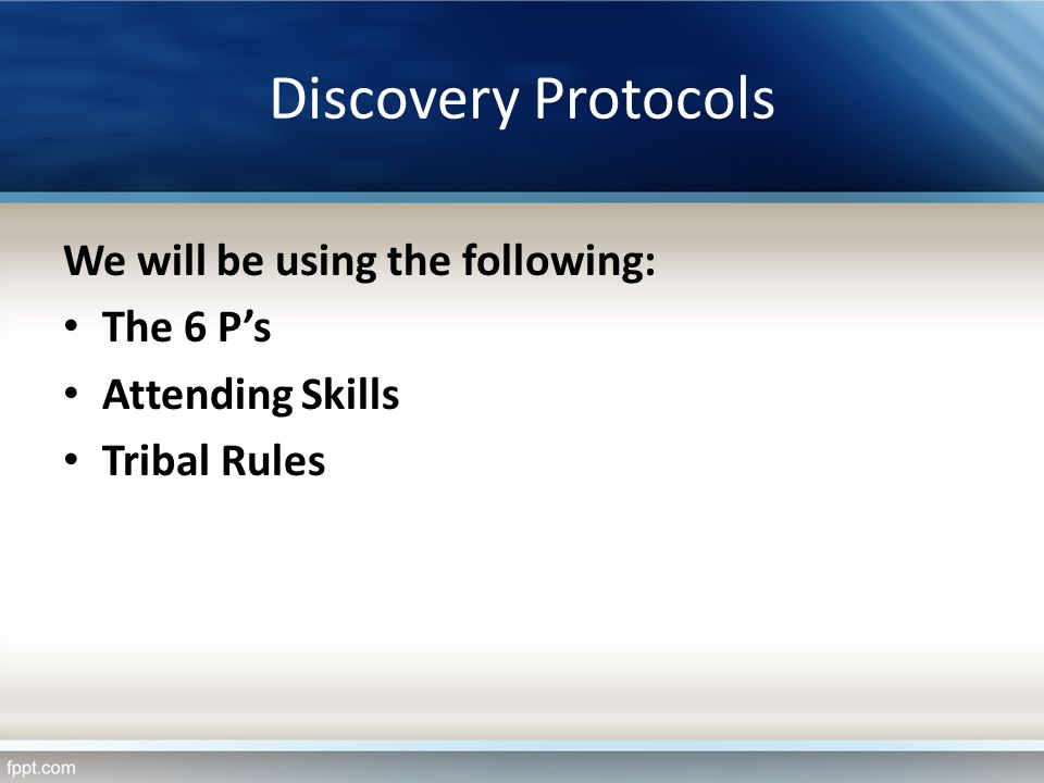 Discovery Protocols We will be using the following: The 6 Ps Attending Skills Tribal Rules