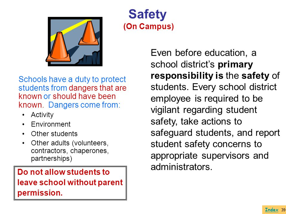 Schools have a duty to protect students from dangers that are known or should have been known. Dangers come from: Activity Environment Other students