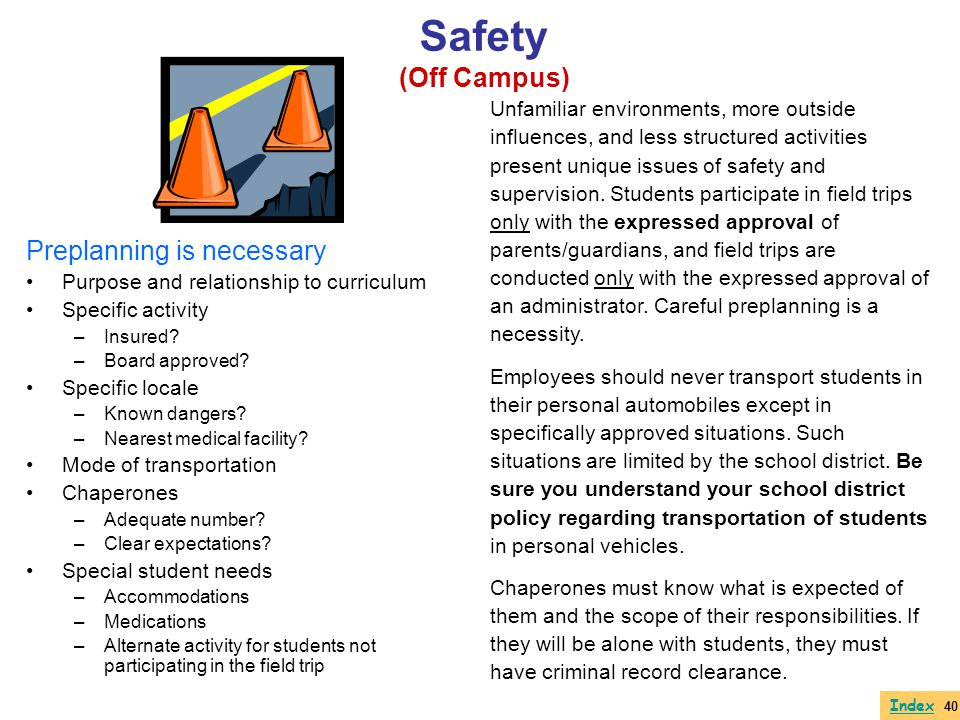 Safety (Off Campus) Preplanning is necessary Purpose and relationship to curriculum Specific activity –Insured? –Board approved? Specific locale –Know