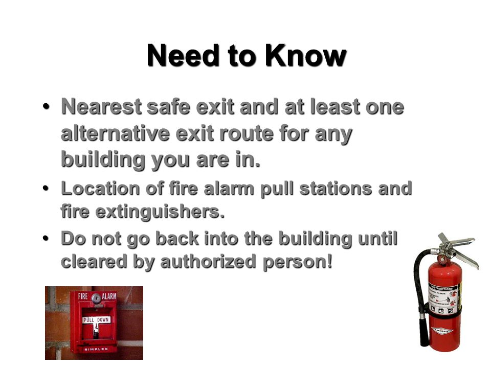 Need to Know Nearest safe exit and at least one alternative exit route for any building you are in.Nearest safe exit and at least one alternative exit