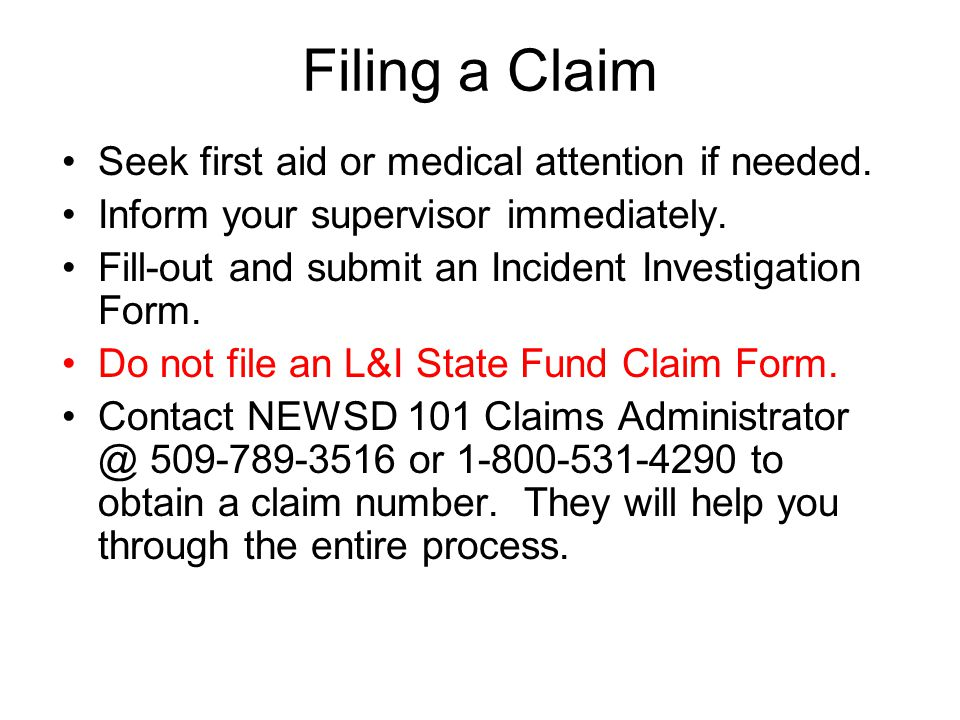 Filing a Claim Seek first aid or medical attention if needed. Inform your supervisor immediately. Fill-out and submit an Incident Investigation Form.