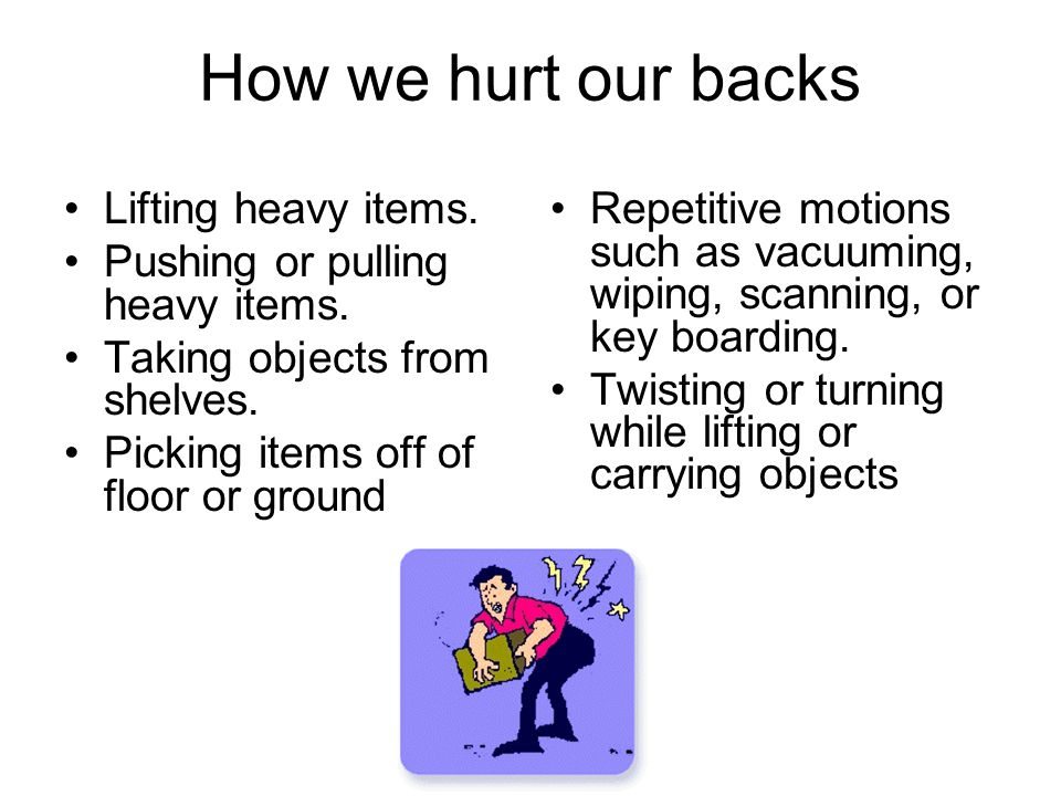 How we hurt our backs Lifting heavy items. Pushing or pulling heavy items. Taking objects from shelves. Picking items off of floor or ground Repetitiv