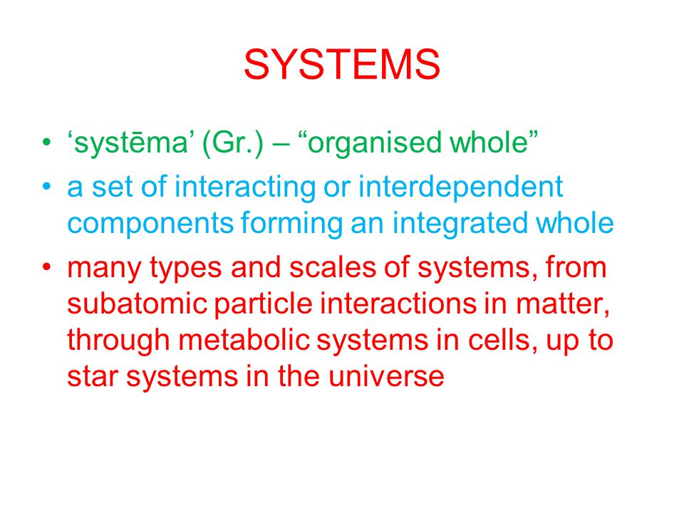 SYSTEMS systēma (Gr.) – organised whole a set of interacting or interdependent components forming an integrated whole many types and scales of systems