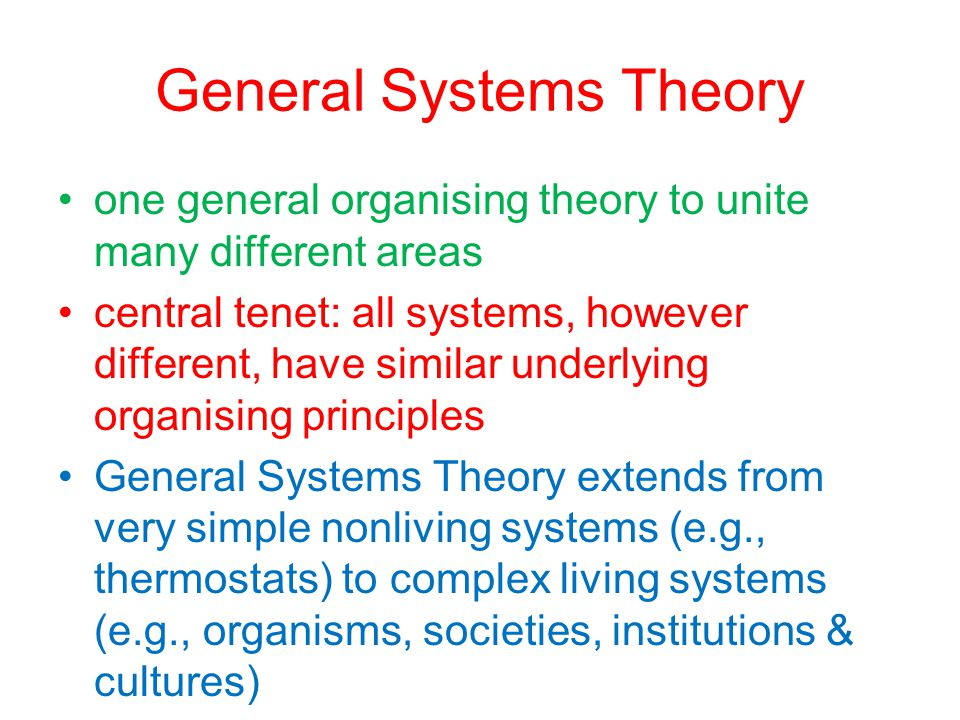 General Systems Theory one general organising theory to unite many different areas central tenet: all systems, however different, have similar underly