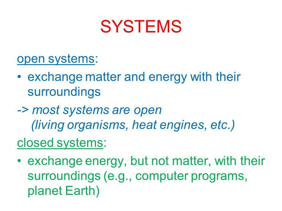 SYSTEMS open systems: exchange matter and energy with their surroundings -> most systems are open (living organisms, heat engines, etc.) closed systems: exchange energy, but not matter, with their surroundings (e.g., computer programs, planet Earth)