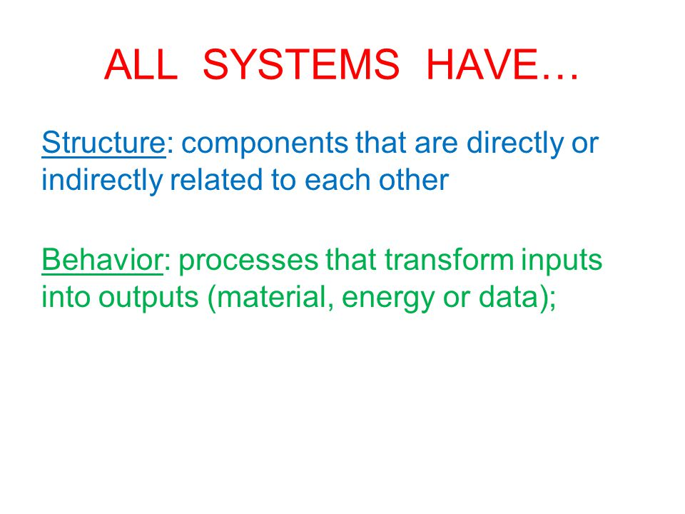 ALL SYSTEMS HAVE… Structure: components that are directly or indirectly related to each other Behavior: processes that transform inputs into outputs (