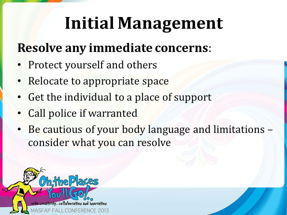 Initial Management Resolve any immediate concerns: Protect yourself and others Relocate to appropriate space Get the individual to a place of support Call police if warranted Be cautious of your body language and limitations – consider what you can resolve