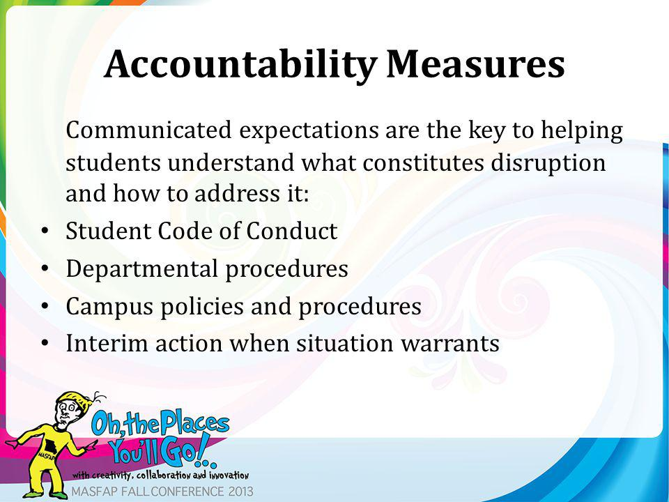 Accountability Measures Communicated expectations are the key to helping students understand what constitutes disruption and how to address it: Student Code of Conduct Departmental procedures Campus policies and procedures Interim action when situation warrants
