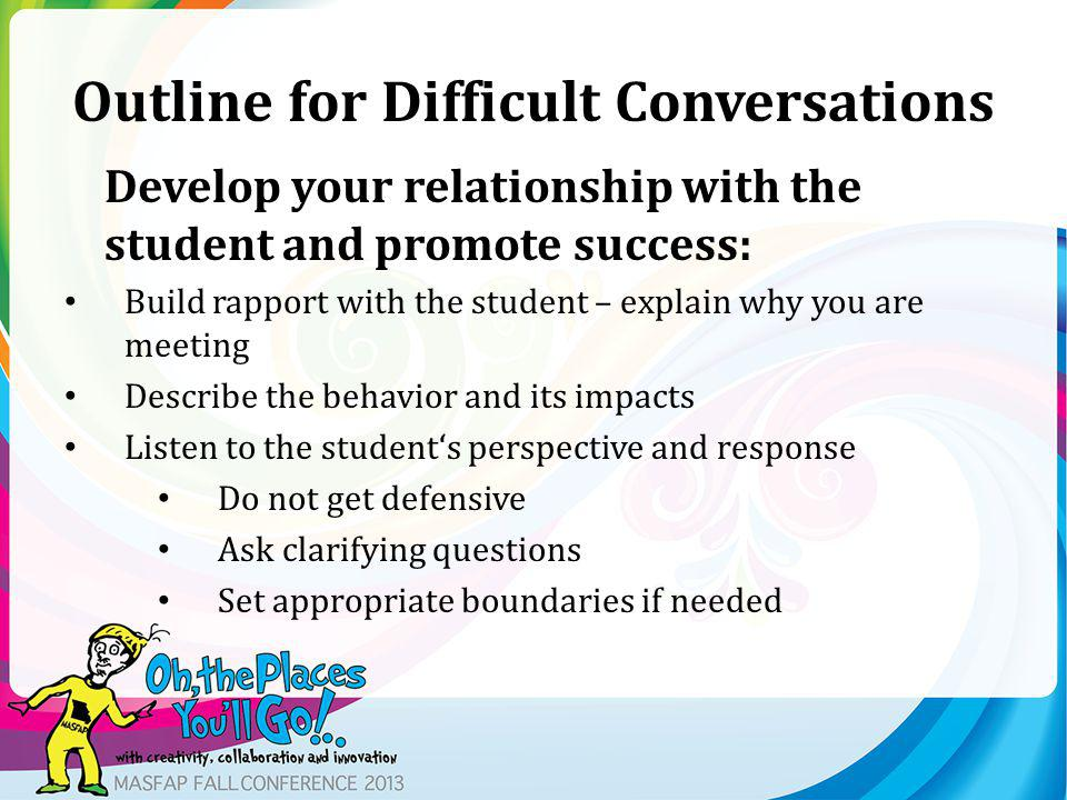 Outline for Difficult Conversations Develop your relationship with the student and promote success: Build rapport with the student – explain why you are meeting Describe the behavior and its impacts Listen to the students perspective and response Do not get defensive Ask clarifying questions Set appropriate boundaries if needed
