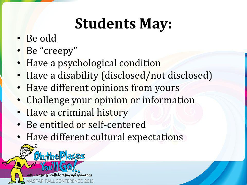 Students May: Be odd Be creepy Have a psychological condition Have a disability (disclosed/not disclosed) Have different opinions from yours Challenge your opinion or information Have a criminal history Be entitled or self-centered Have different cultural expectations