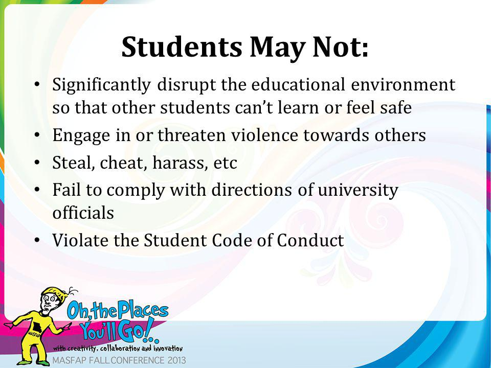 Students May Not: Significantly disrupt the educational environment so that other students cant learn or feel safe Engage in or threaten violence towards others Steal, cheat, harass, etc Fail to comply with directions of university officials Violate the Student Code of Conduct