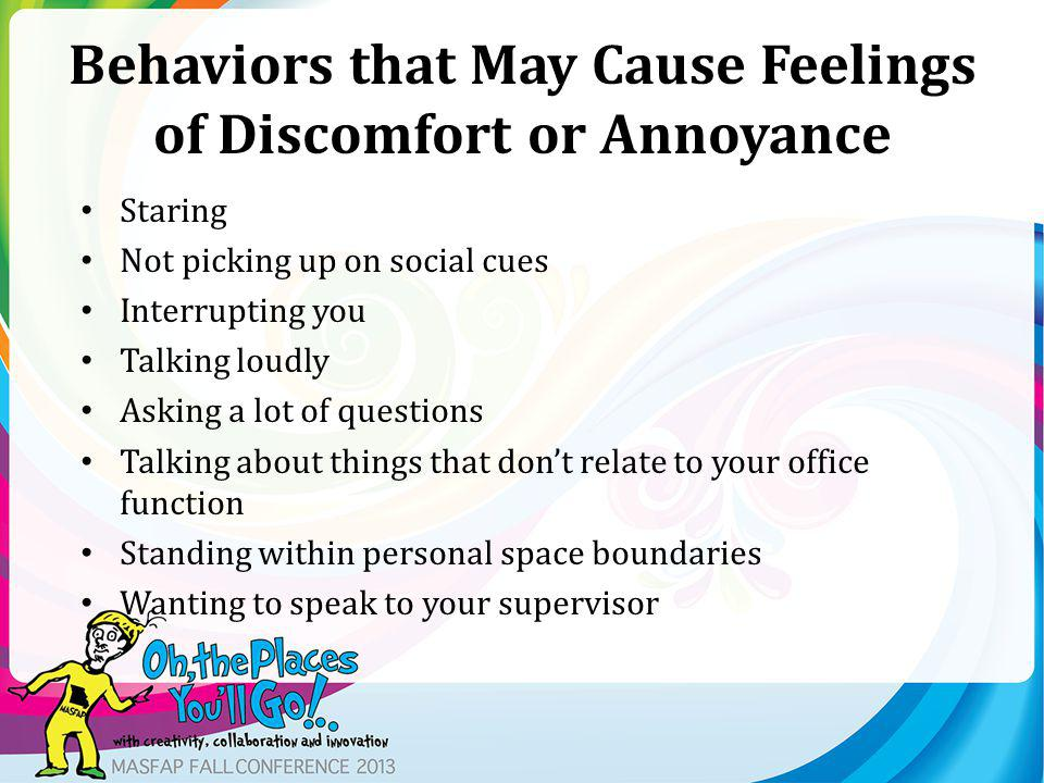 Behaviors that May Cause Feelings of Discomfort or Annoyance Staring Not picking up on social cues Interrupting you Talking loudly Asking a lot of questions Talking about things that dont relate to your office function Standing within personal space boundaries Wanting to speak to your supervisor