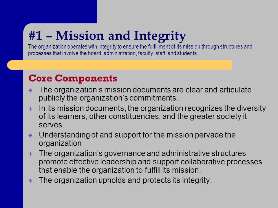 #1 – Mission and Integrity The organization operates with integrity to ensure the fulfillment of its mission through structures and processes that inv