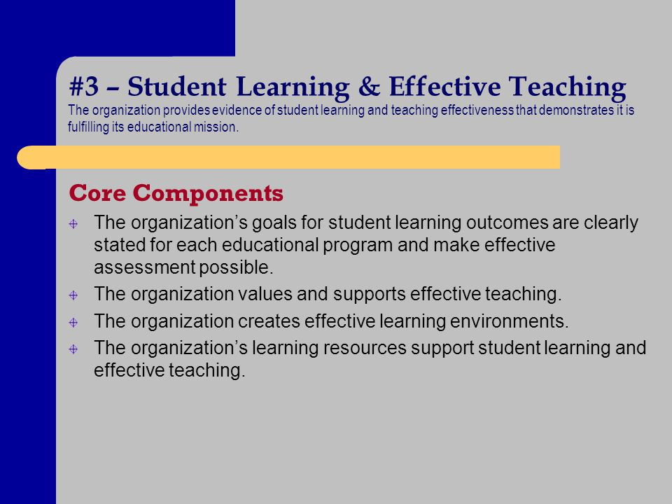 #3 – Student Learning & Effective Teaching The organization provides evidence of student learning and teaching effectiveness that demonstrates it is f