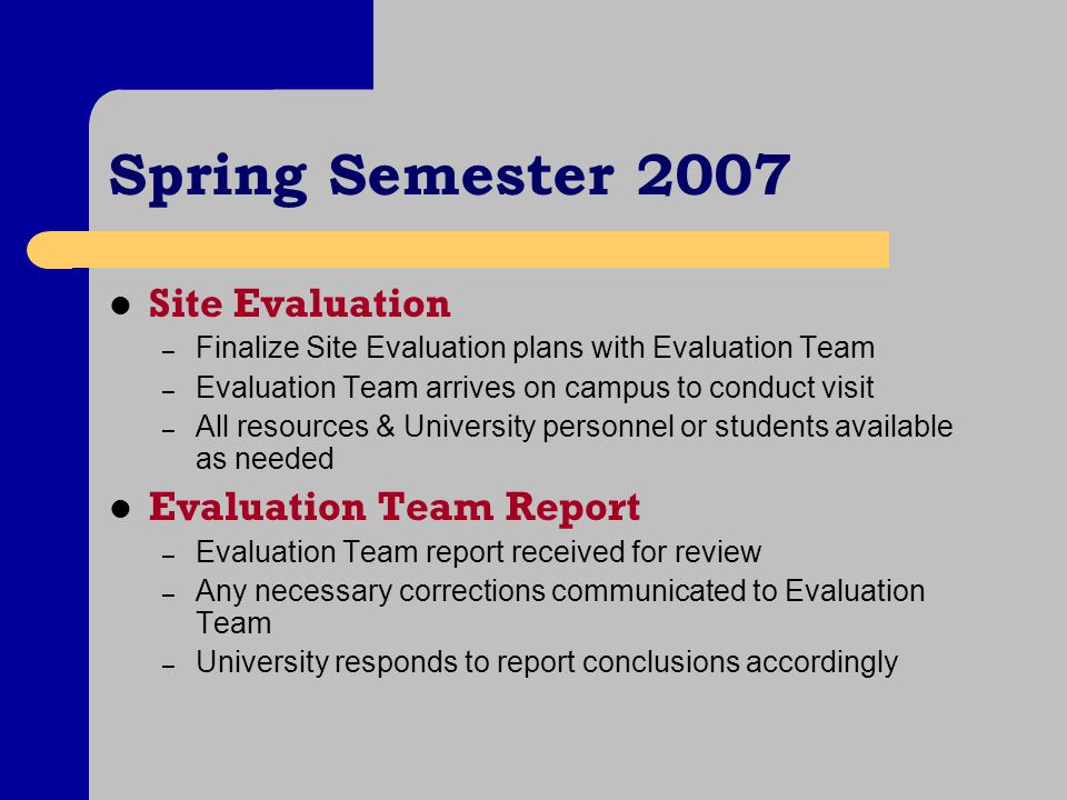 Spring Semester 2007 Site Evaluation – Finalize Site Evaluation plans with Evaluation Team – Evaluation Team arrives on campus to conduct visit – All resources & University personnel or students available as needed Evaluation Team Report – Evaluation Team report received for review – Any necessary corrections communicated to Evaluation Team – University responds to report conclusions accordingly