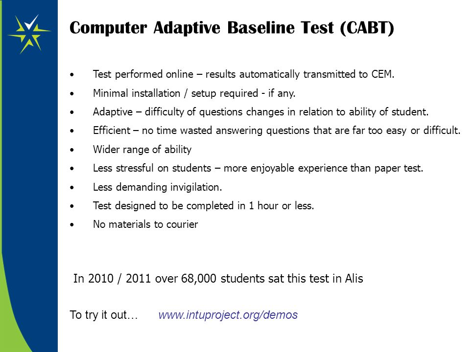 Computer Adaptive Baseline Test (CABT) Test performed online – results automatically transmitted to CEM. Minimal installation / setup required - if an