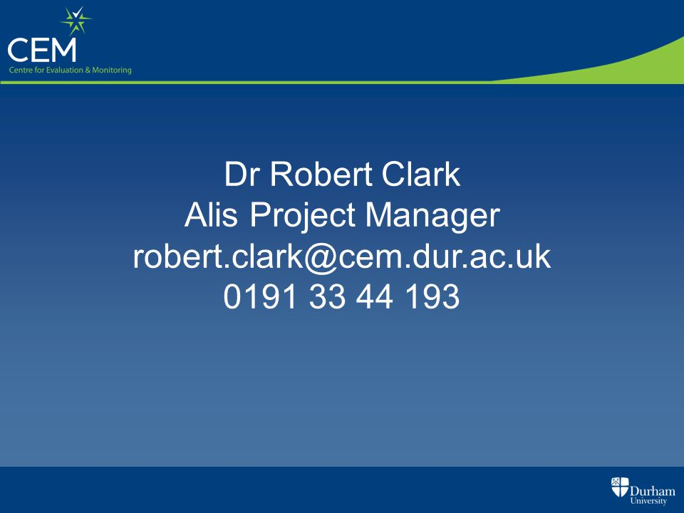 Dr Robert Clark Alis Project Manager robert.clark@cem.dur.ac.uk 0191 33 44 193