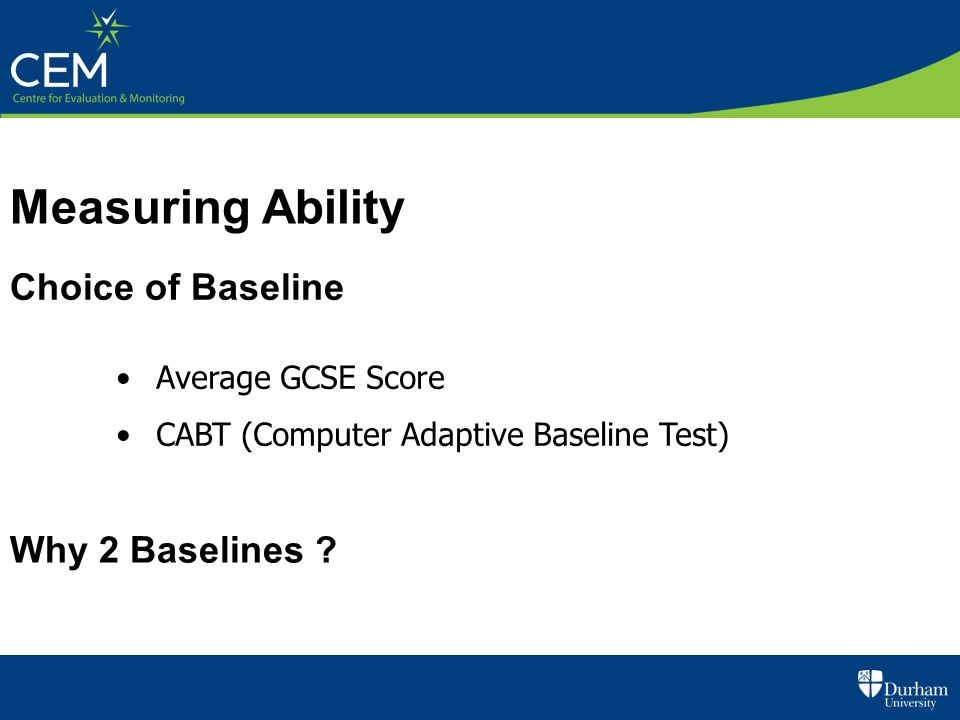 Choice of Baseline Average GCSE Score CABT (Computer Adaptive Baseline Test) Why 2 Baselines ? Measuring Ability