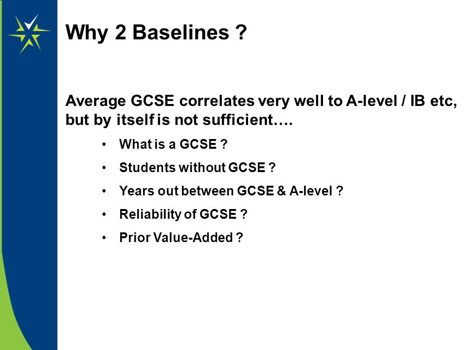 Why 2 Baselines ? Average GCSE correlates very well to A-level / IB etc, but by itself is not sufficient…. What is a GCSE ? Students without GCSE ? Ye