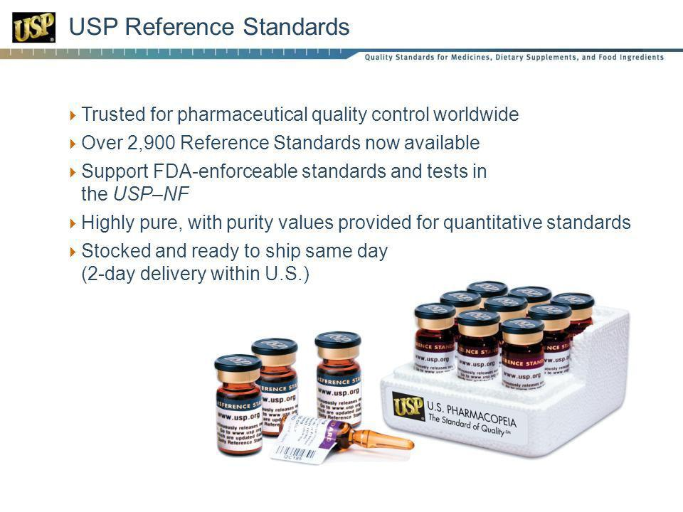 USP Reference Standards Trusted for pharmaceutical quality control worldwide Over 2,900 Reference Standards now available Support FDA-enforceable standards and tests in the USP–NF Highly pure, with purity values provided for quantitative standards Stocked and ready to ship same day (2-day delivery within U.S.)
