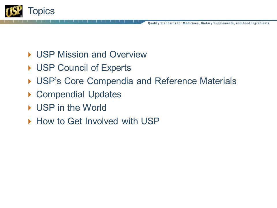 USP Mission and Overview USP Council of Experts USPs Core Compendia and Reference Materials Compendial Updates USP in the World How to Get Involved with USP Topics