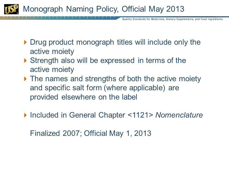 Monograph Naming Policy, Official May 2013 Drug product monograph titles will include only the active moiety Strength also will be expressed in terms of the active moiety The names and strengths of both the active moiety and specific salt form (where applicable) are provided elsewhere on the label Included in General Chapter Nomenclature Finalized 2007; Official May 1, 2013