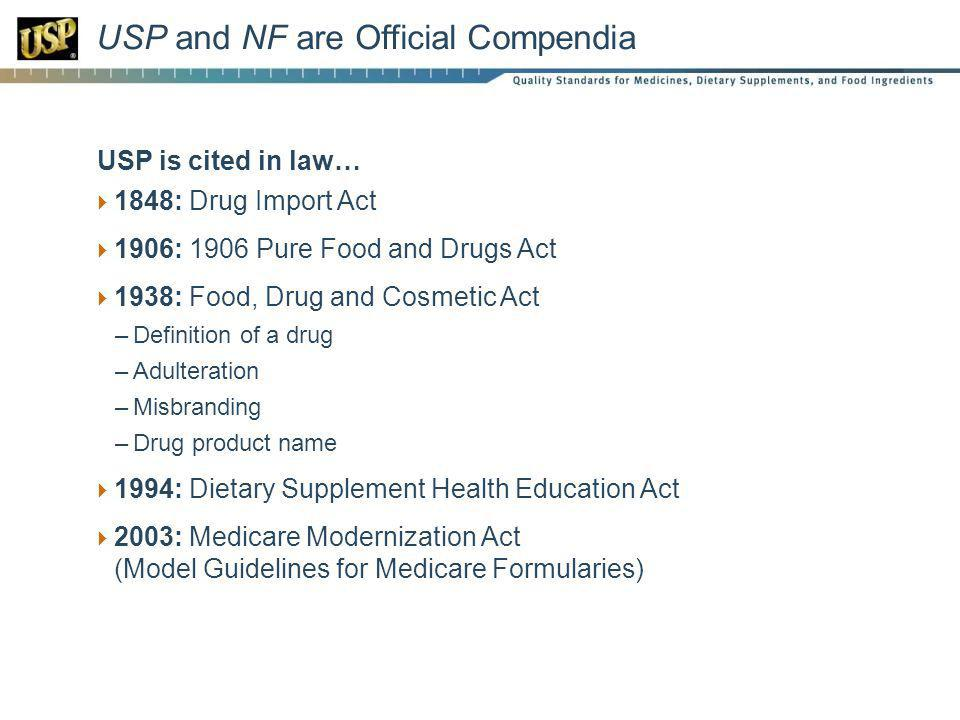 USP and NF are Official Compendia USP is cited in law… 1848: Drug Import Act 1906: 1906 Pure Food and Drugs Act 1938: Food, Drug and Cosmetic Act –Definition of a drug –Adulteration –Misbranding –Drug product name 1994: Dietary Supplement Health Education Act 2003: Medicare Modernization Act (Model Guidelines for Medicare Formularies)