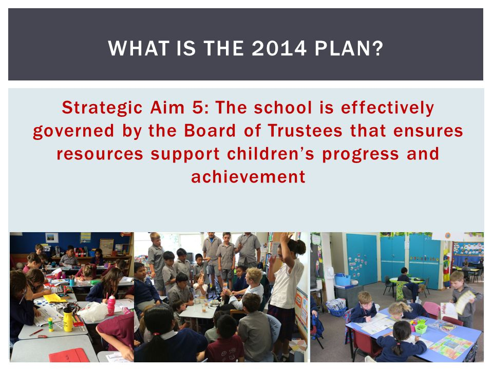 Strategic Aim 5: The school is effectively governed by the Board of Trustees that ensures resources support childrens progress and achievement WHAT IS THE 2014 PLAN