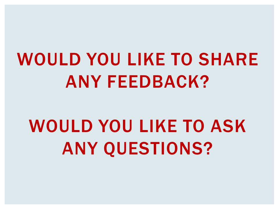 WOULD YOU LIKE TO SHARE ANY FEEDBACK? WOULD YOU LIKE TO ASK ANY QUESTIONS?