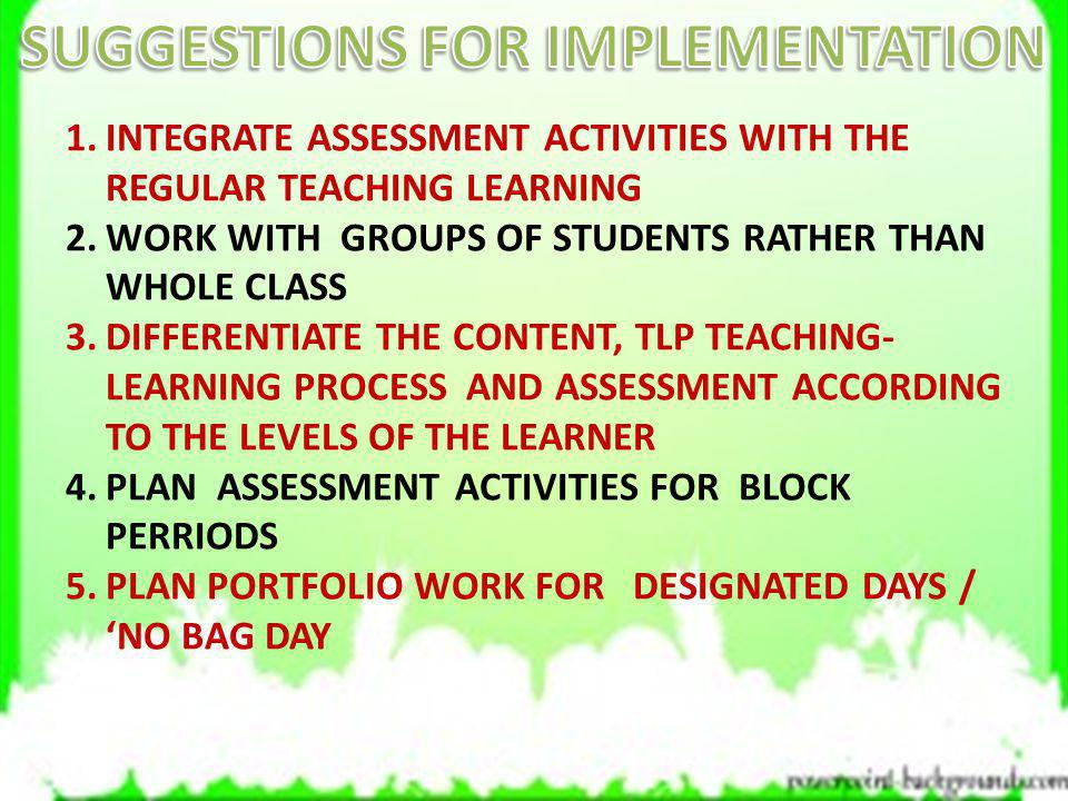 1.INTEGRATE ASSESSMENT ACTIVITIES WITH THE REGULAR TEACHING LEARNING 2.WORK WITH GROUPS OF STUDENTS RATHER THAN WHOLE CLASS 3.DIFFERENTIATE THE CONTEN