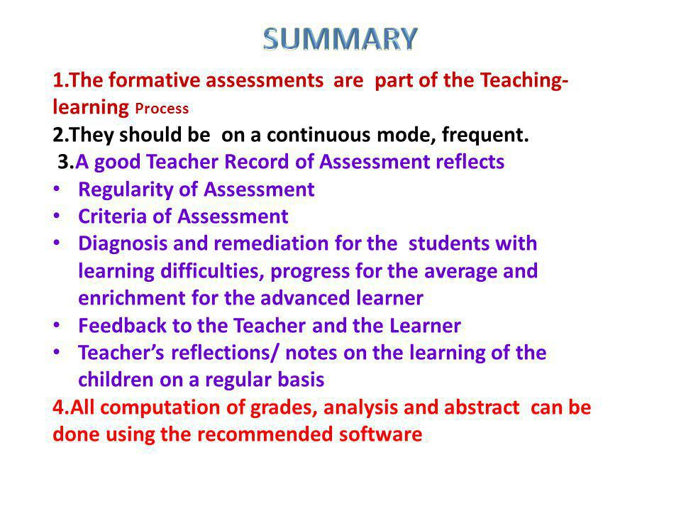 1.The formative assessments are part of the Teaching- learning Process 2.They should be on a continuous mode, frequent. 3.A good Teacher Record of Ass