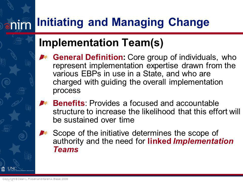 Copyright © Dean L. Fixsen and Karen A. Blase, 2009 Initiating and Managing Change Implementation Team(s) General Definition: Core group of individual