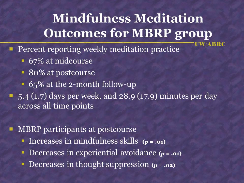 UW/ABRC Mindfulness Meditation Outcomes for MBRP group Percent reporting weekly meditation practice 67% at midcourse 80% at postcourse 65% at the 2-mo
