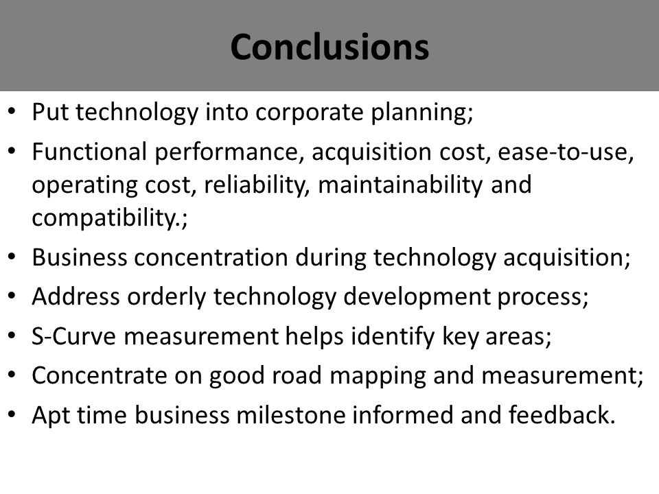 Conclusions Put technology into corporate planning; Functional performance, acquisition cost, ease-to-use, operating cost, reliability, maintainability and compatibility.; Business concentration during technology acquisition; Address orderly technology development process; S-Curve measurement helps identify key areas; Concentrate on good road mapping and measurement; Apt time business milestone informed and feedback.
